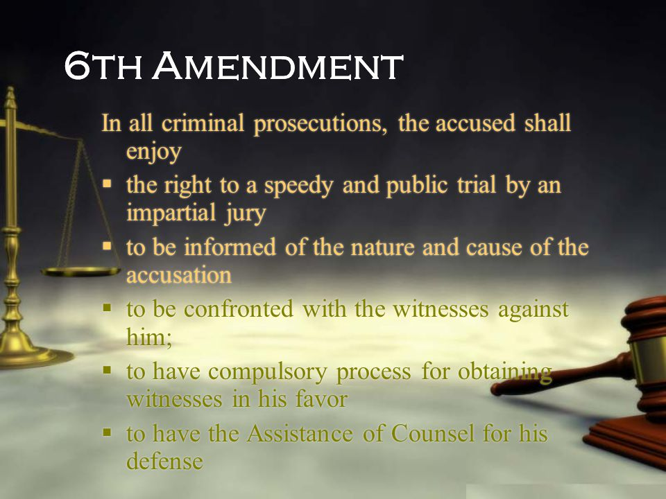 6th Amendment In all criminal prosecutions, the accused shall enjoy  the right to a speedy and public trial by an impartial jury  to be informed of
