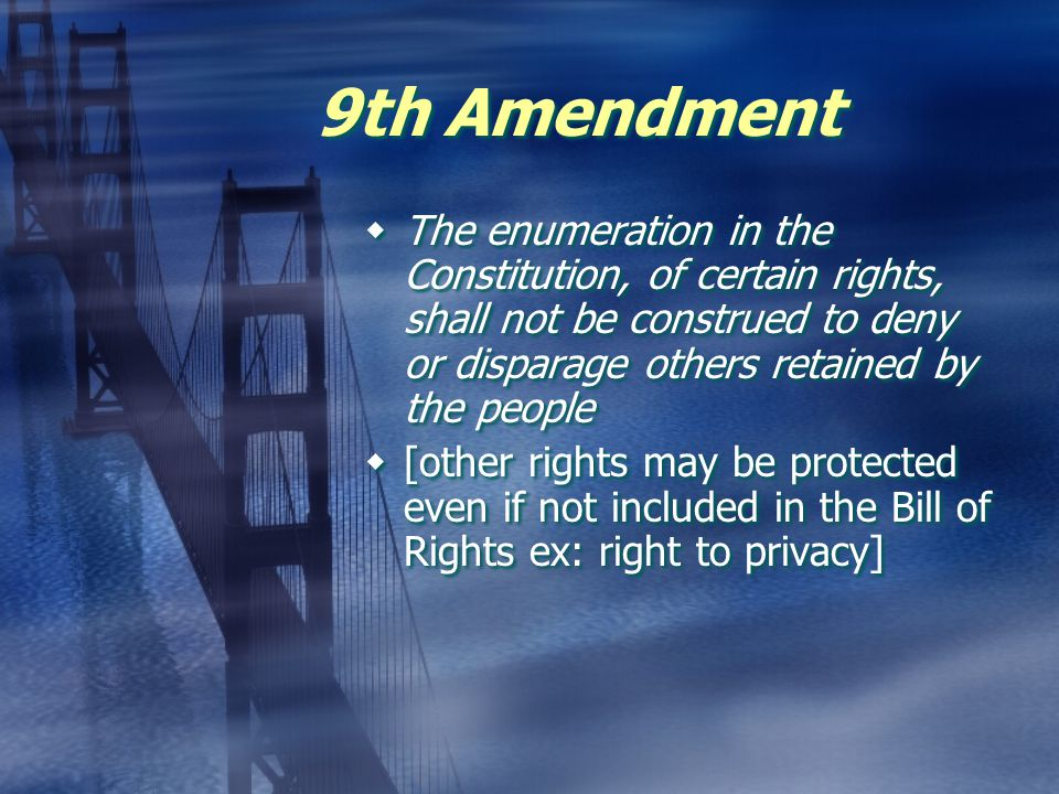 9th Amendment  The enumeration in the Constitution, of certain rights, shall not be construed to deny or disparage others retained by the people  [o