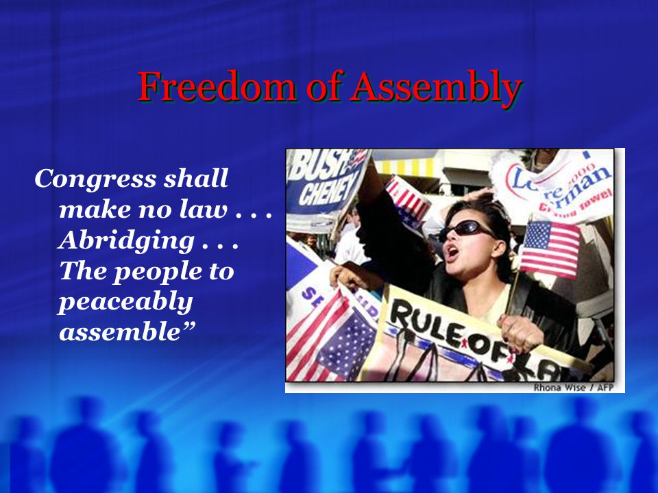 Freedom of Assembly Congress shall make no law... Abridging... The people to peaceably assemble""