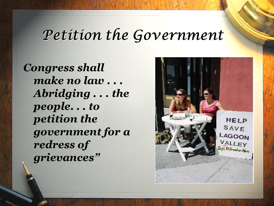 Petition the Government Congress shall make no law... Abridging... the people... to petition the government for a redress of grievances""