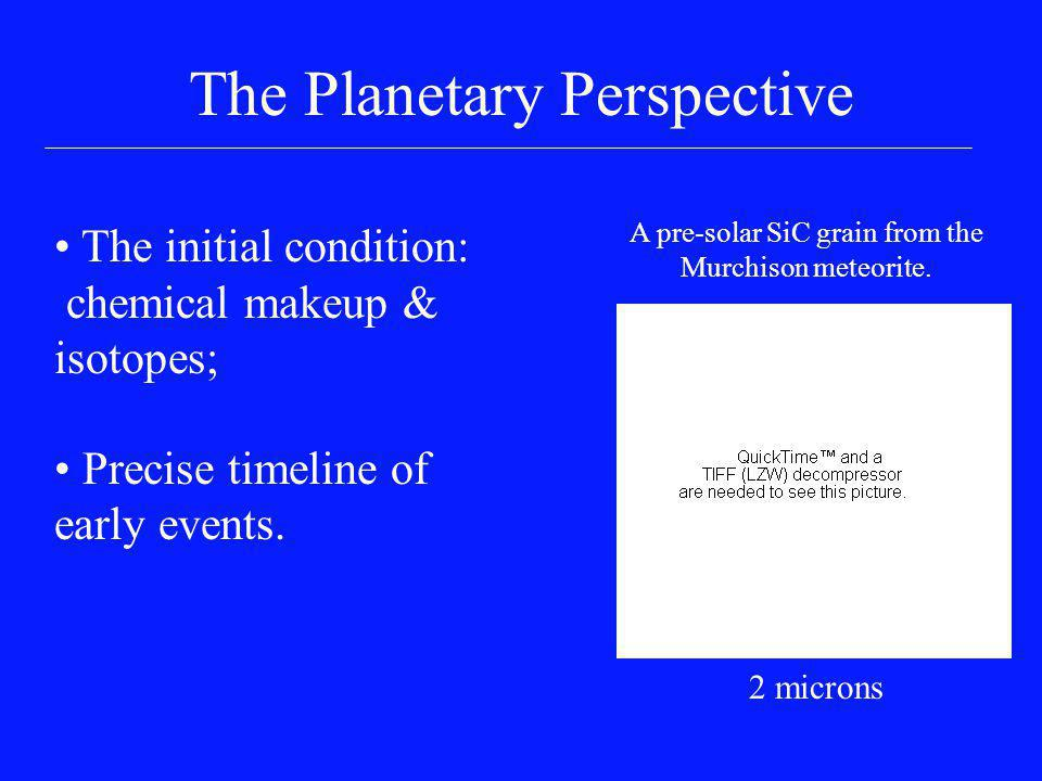 The Planetary Perspective The initial condition: chemical makeup & isotopes; Precise timeline of early events. A pre-solar SiC grain from the Murchiso