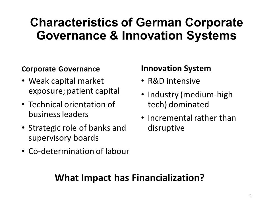 Characteristics of German Corporate Governance & Innovation Systems Corporate Governance Weak capital market exposure; patient capital Technical orientation of business leaders Strategic role of banks and supervisory boards Co-determination of labour Innovation System R&D intensive Industry (medium-high tech) dominated Incremental rather than disruptive 2 What Impact has Financialization