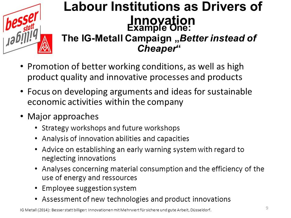 Labour Institutions as Drivers of Innovation Promotion of better working conditions, as well as high product quality and innovative processes and products Focus on developing arguments and ideas for sustainable economic activities within the company Major approaches Strategy workshops and future workshops Analysis of innovation abilities and capacities Advice on establishing an early warning system with regard to neglecting innovations Analyses concerning material consumption and the efficiency of the use of energy and ressources Employee suggestion system Assessment of new technologies and product innovations IG Metall (2014): Besser statt billiger: Innovationen mit Mehrwert für sichere und gute Arbeit, Düsseldorf.