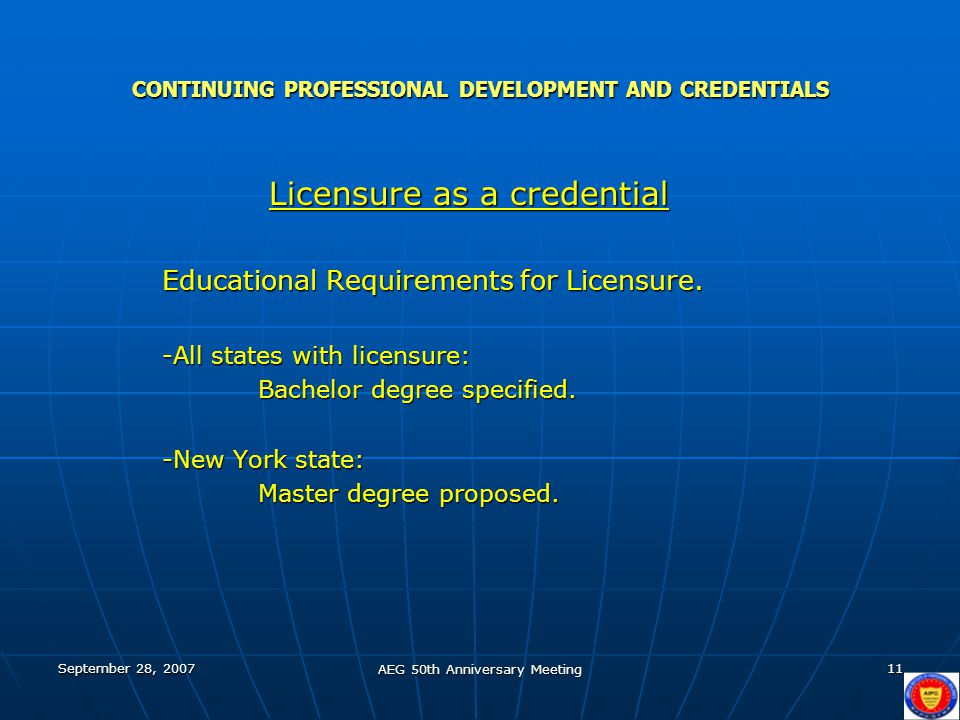 September 28, 2007 AEG 50th Anniversary Meeting 11 CONTINUING PROFESSIONAL DEVELOPMENT AND CREDENTIALS Licensure as a credential Licensure as a credential Educational Requirements for Licensure.