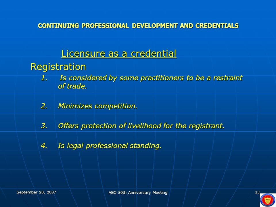 September 28, 2007 AEG 50th Anniversary Meeting 13 CONTINUING PROFESSIONAL DEVELOPMENT AND CREDENTIALS Licensure as a credential Licensure as a credentialRegistration 1.