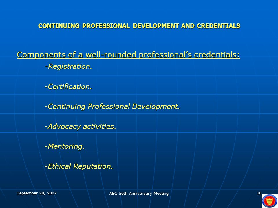 September 28, 2007 AEG 50th Anniversary Meeting 16 CONTINUING PROFESSIONAL DEVELOPMENT AND CREDENTIALS Components of a well-rounded professional's credentials: - Registration.
