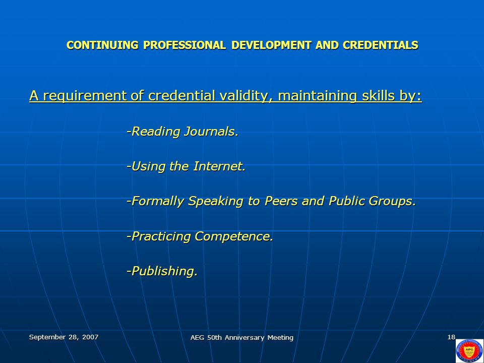 September 28, 2007 AEG 50th Anniversary Meeting 18 CONTINUING PROFESSIONAL DEVELOPMENT AND CREDENTIALS A requirement of credential validity, maintaining skills by: -Reading Journals.
