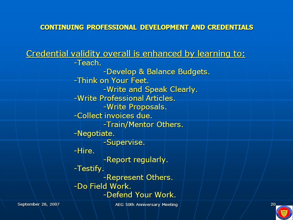 September 28, 2007 AEG 50th Anniversary Meeting 20 CONTINUING PROFESSIONAL DEVELOPMENT AND CREDENTIALS Credential validity overall is enhanced by learning to: -Teach.