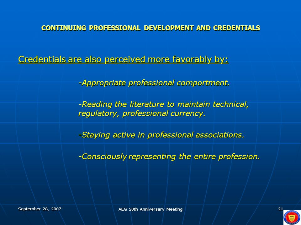 September 28, 2007 AEG 50th Anniversary Meeting 21 CONTINUING PROFESSIONAL DEVELOPMENT AND CREDENTIALS Credentials are also perceived more favorably b