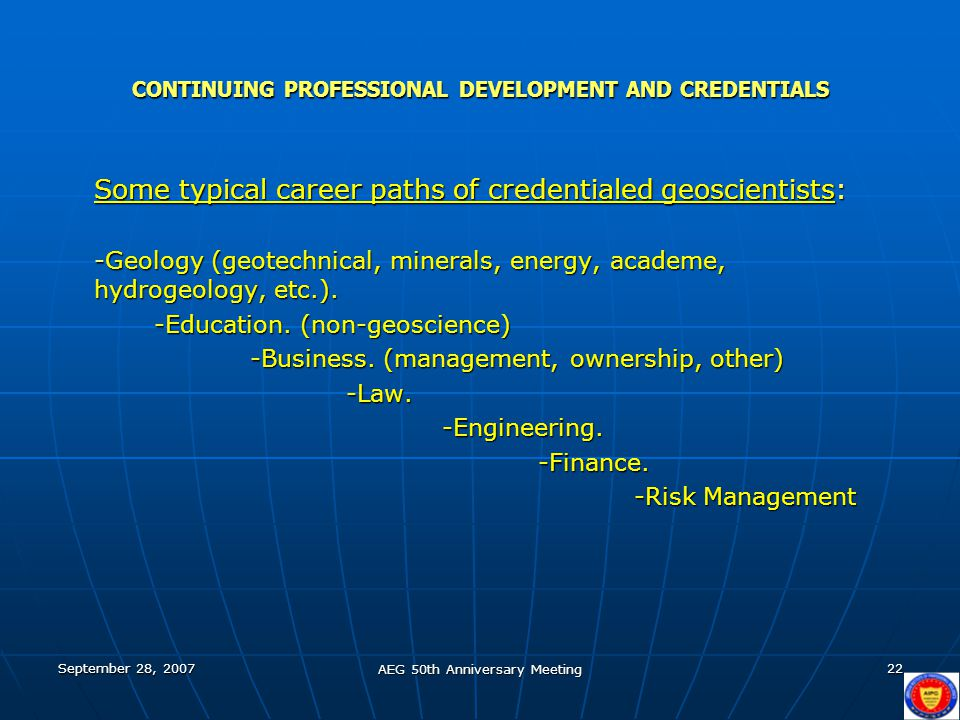 September 28, 2007 AEG 50th Anniversary Meeting 22 CONTINUING PROFESSIONAL DEVELOPMENT AND CREDENTIALS Some typical career paths of credentialed geosc