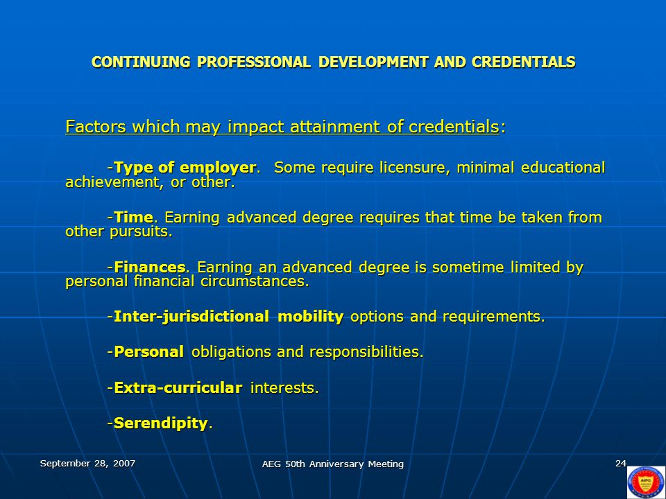 September 28, 2007 AEG 50th Anniversary Meeting 24 CONTINUING PROFESSIONAL DEVELOPMENT AND CREDENTIALS Factors which may impact attainment of credenti