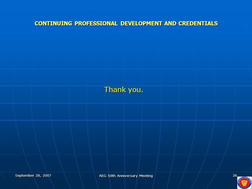 September 28, 2007 AEG 50th Anniversary Meeting 26 CONTINUING PROFESSIONAL DEVELOPMENT AND CREDENTIALS Thank you.