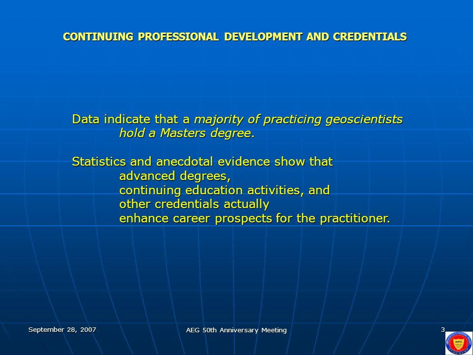 September 28, 2007 AEG 50th Anniversary Meeting 14 CONTINUING PROFESSIONAL DEVELOPMENT AND CREDENTIALS (AGU Report Earth & Space Science PhDs, Class of 2003) Society membership as a credential Is professional society membership a factor in selecting and evaluating career opportunities?