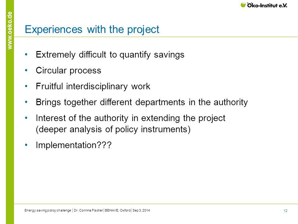 12 www.oeko.de Experiences with the project Extremely difficult to quantify savings Circular process Fruitful interdisciplinary work Brings together different departments in the authority Interest of the authority in extending the project (deeper analysis of policy instruments) Implementation??.