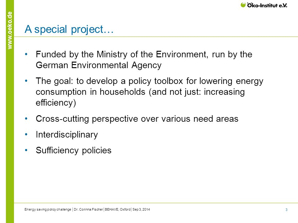 3 www.oeko.de A special project… Funded by the Ministry of the Environment, run by the German Environmental Agency The goal: to develop a policy toolbox for lowering energy consumption in households (and not just: increasing efficiency) Cross-cutting perspective over various need areas Interdisciplinary Sufficiency policies Energy saving policy challenge │Dr.