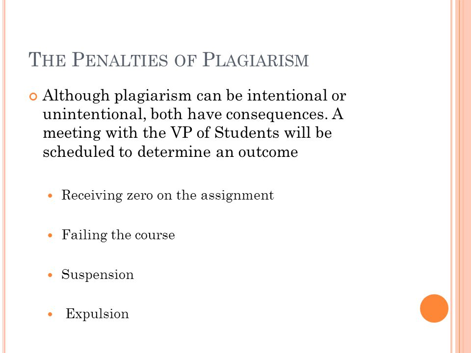 T HE P ENALTIES OF P LAGIARISM Although plagiarism can be intentional or unintentional, both have consequences. A meeting with the VP of Students will