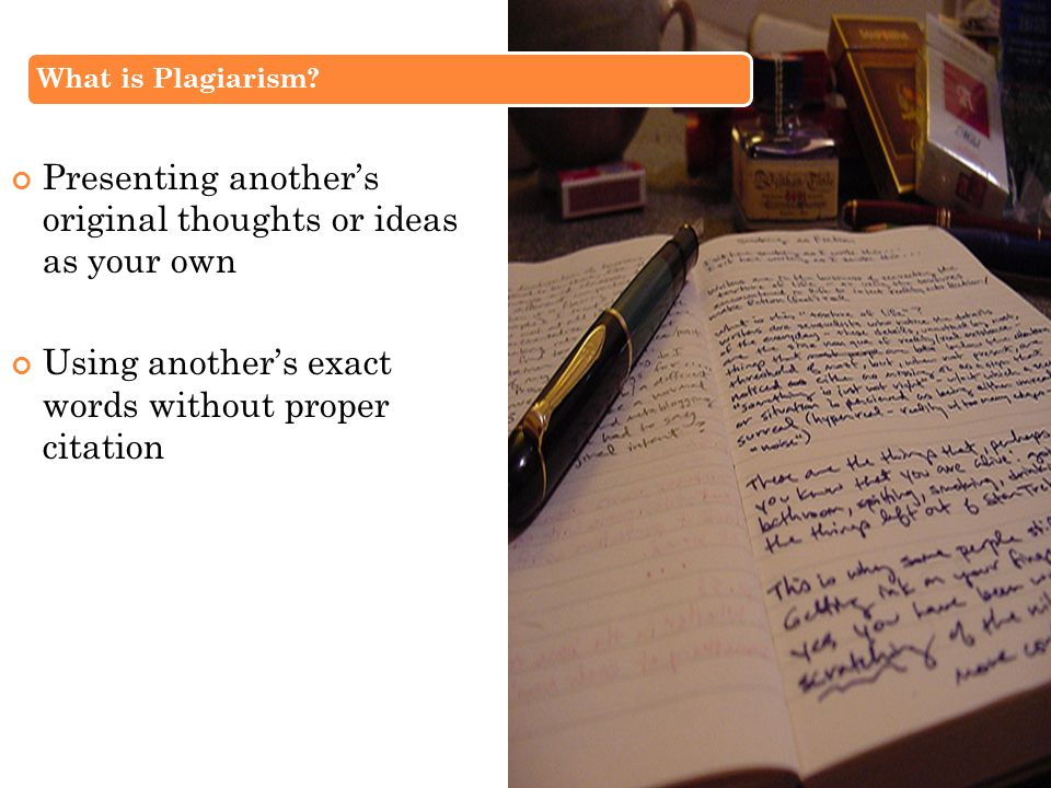 What is Plagiarism? Presenting another's original thoughts or ideas as your own Using another's exact words without proper citation