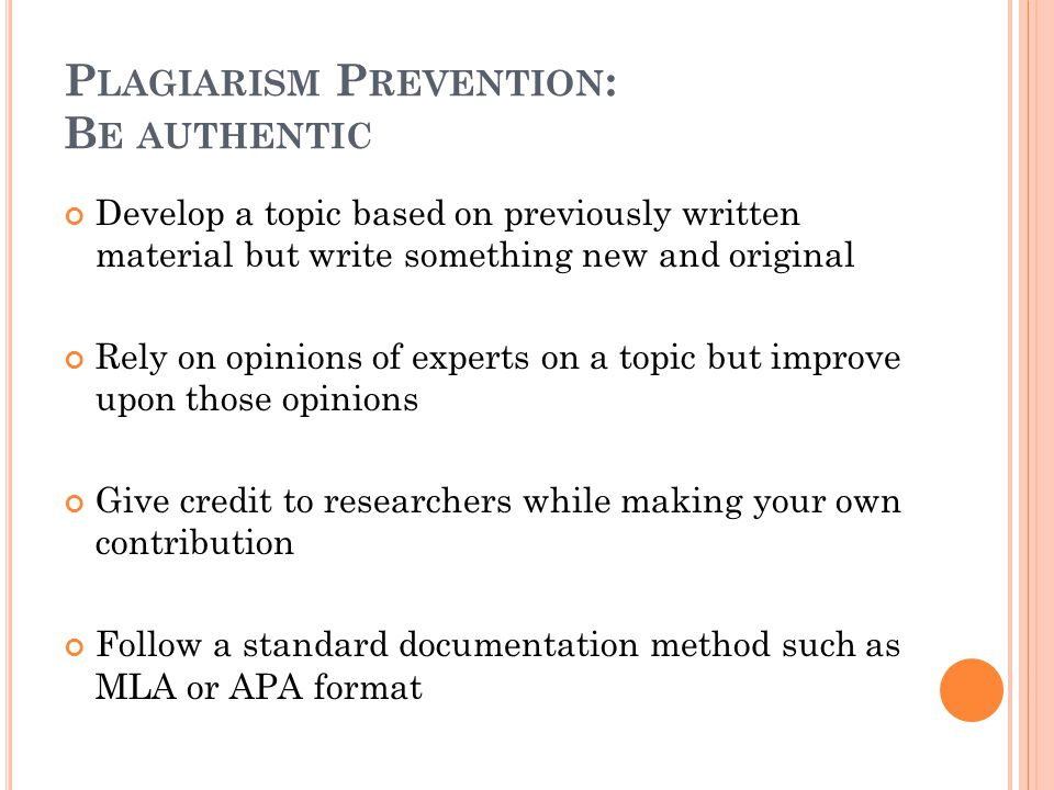 P LAGIARISM P REVENTION : B E AUTHENTIC Develop a topic based on previously written material but write something new and original Rely on opinions of experts on a topic but improve upon those opinions Give credit to researchers while making your own contribution Follow a standard documentation method such as MLA or APA format