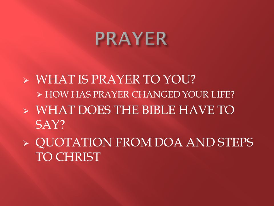  WHAT IS PRAYER TO YOU.  HOW HAS PRAYER CHANGED YOUR LIFE.