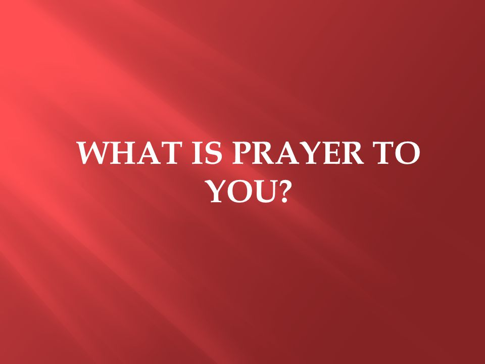 WHAT IS PRAYER TO YOU