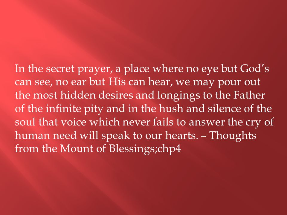 In the secret prayer, a place where no eye but God's can see, no ear but His can hear, we may pour out the most hidden desires and longings to the Father of the infinite pity and in the hush and silence of the soul that voice which never fails to answer the cry of human need will speak to our hearts.