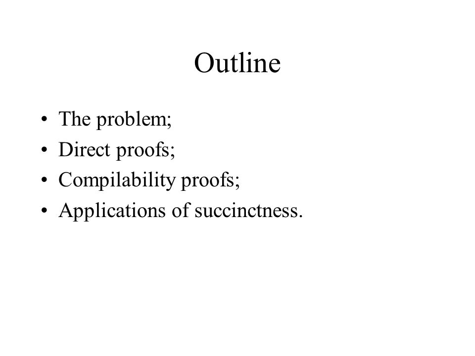 Outline The problem; Direct proofs; Compilability proofs; Applications of succinctness.