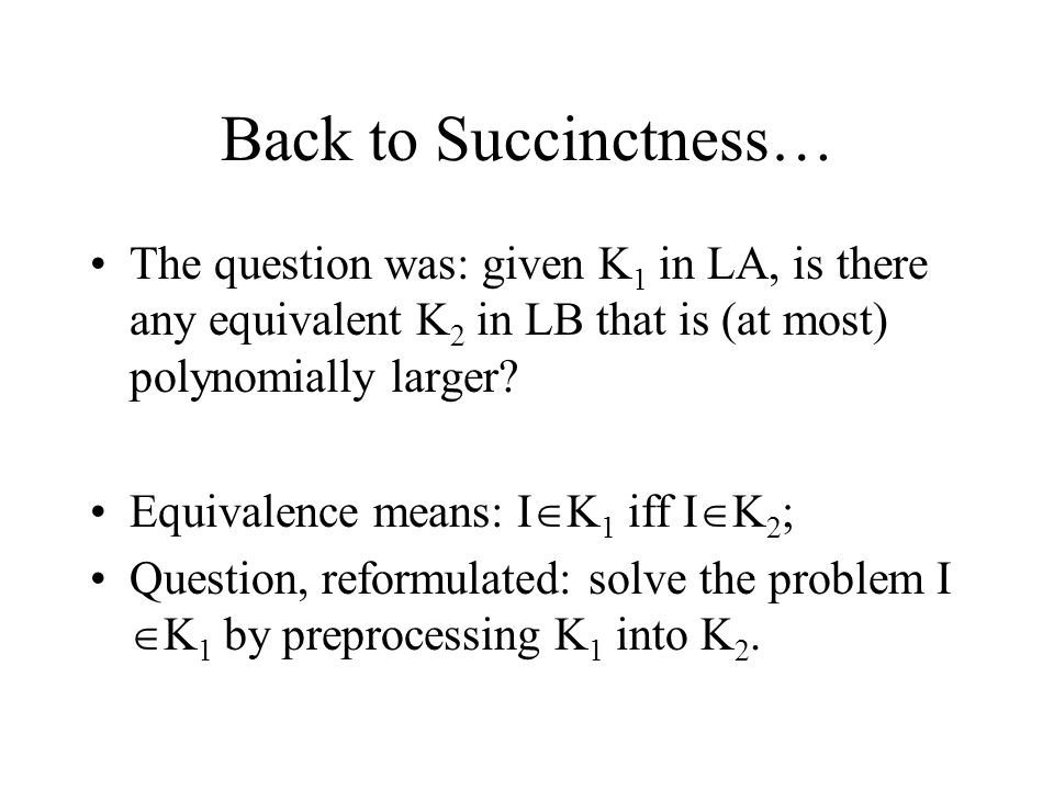 Back to Succinctness… The question was: given K 1 in LA, is there any equivalent K 2 in LB that is (at most) polynomially larger.