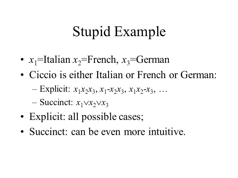 Stupid Example x 1 =Italian x 2 =French, x 3 =German Ciccio is either Italian or French or German: –Explicit: x 1 x 2 x 3, x 1 -x 2 x 3, x 1 x 2 -x 3, … –Succinct: x 1  x 2  x 3 Explicit: all possible cases; Succinct: can be even more intuitive.