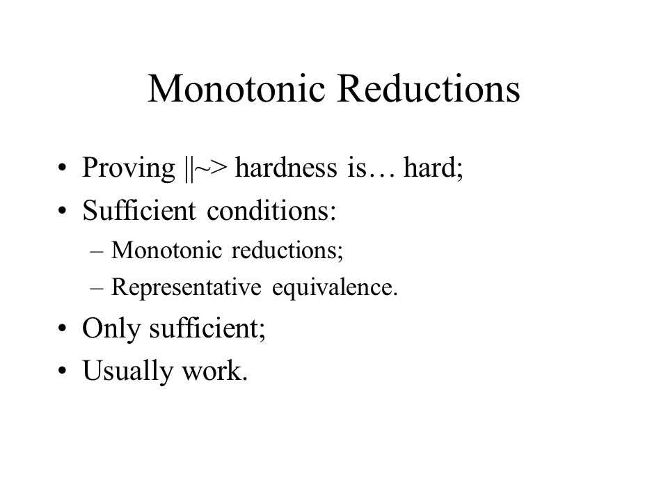 Monotonic Reductions Proving ||~> hardness is… hard; Sufficient conditions: –Monotonic reductions; –Representative equivalence.