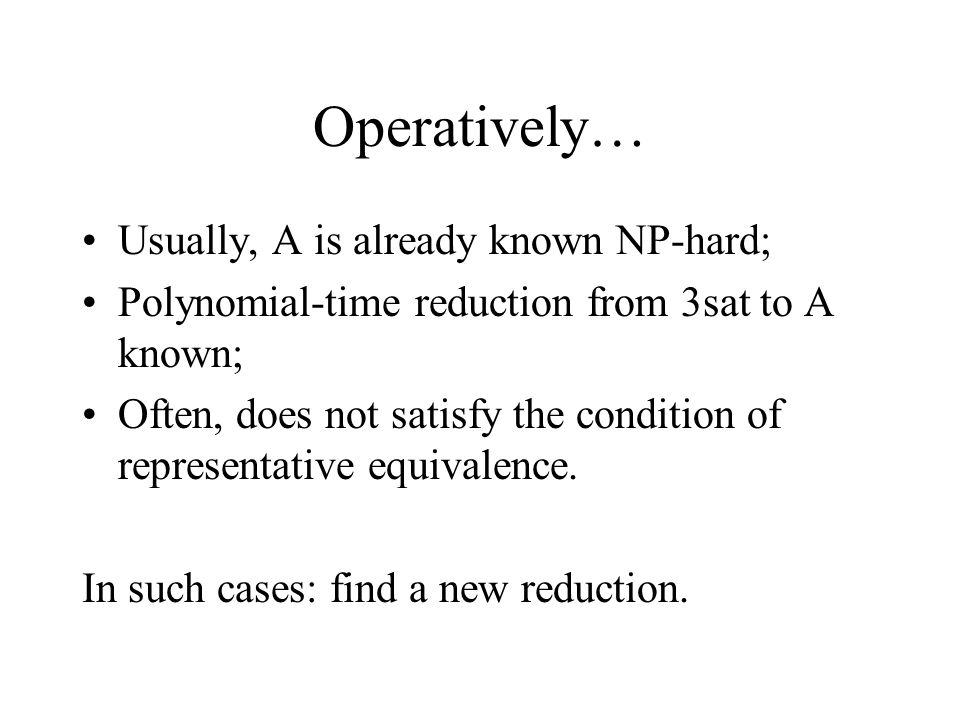 Operatively… Usually, A is already known NP-hard; Polynomial-time reduction from 3sat to A known; Often, does not satisfy the condition of representative equivalence.