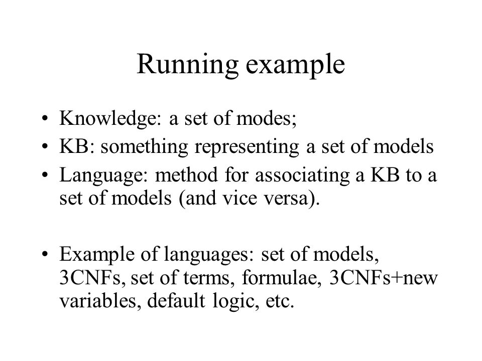 Running example Knowledge: a set of modes; KB: something representing a set of models Language: method for associating a KB to a set of models (and vice versa).