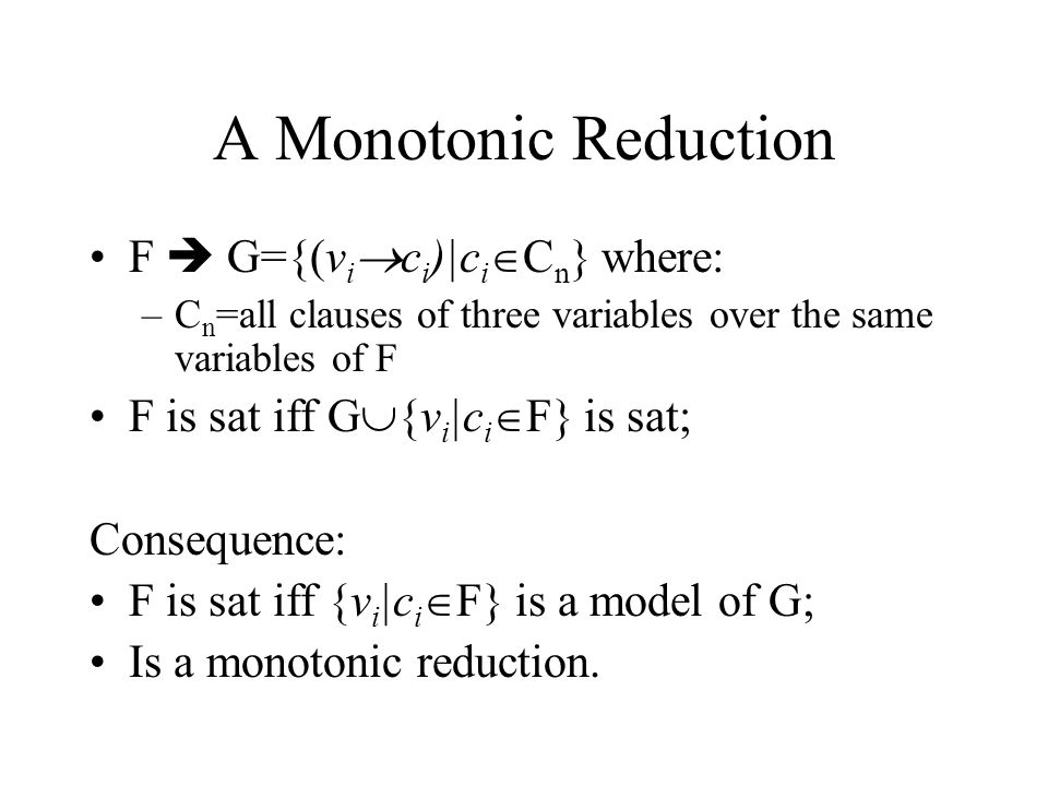 A Monotonic Reduction F  G={(v i  c i )|c i  C n } where: –C n =all clauses of three variables over the same variables of F F is sat iff G  {v i |c i  F} is sat; Consequence: F is sat iff {v i |c i  F} is a model of G; Is a monotonic reduction.