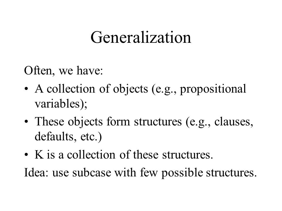 Generalization Often, we have: A collection of objects (e.g., propositional variables); These objects form structures (e.g., clauses, defaults, etc.) K is a collection of these structures.