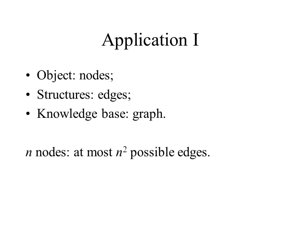 Application I Object: nodes; Structures: edges; Knowledge base: graph.