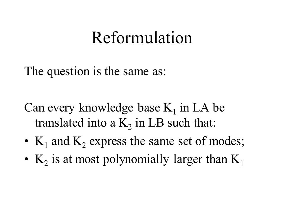 Reformulation The question is the same as: Can every knowledge base K 1 in LA be translated into a K 2 in LB such that: K 1 and K 2 express the same set of modes; K 2 is at most polynomially larger than K 1
