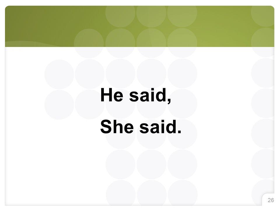 26 He said, She said.