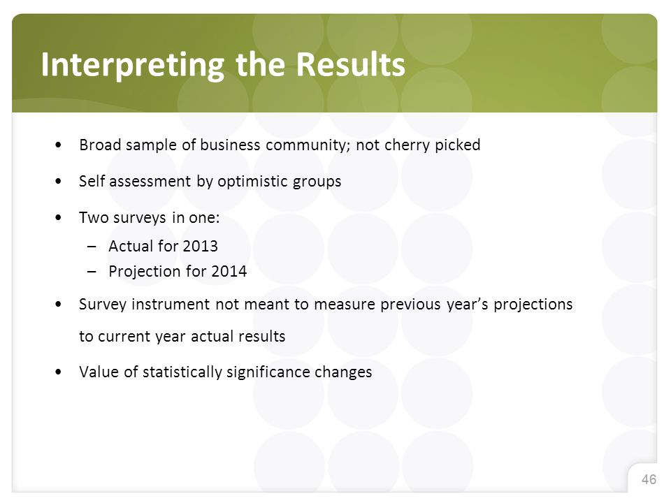 46 Broad sample of business community; not cherry picked Self assessment by optimistic groups Two surveys in one: –Actual for 2013 –Projection for 2014 Survey instrument not meant to measure previous year's projections to current year actual results Value of statistically significance changes Interpreting the Results