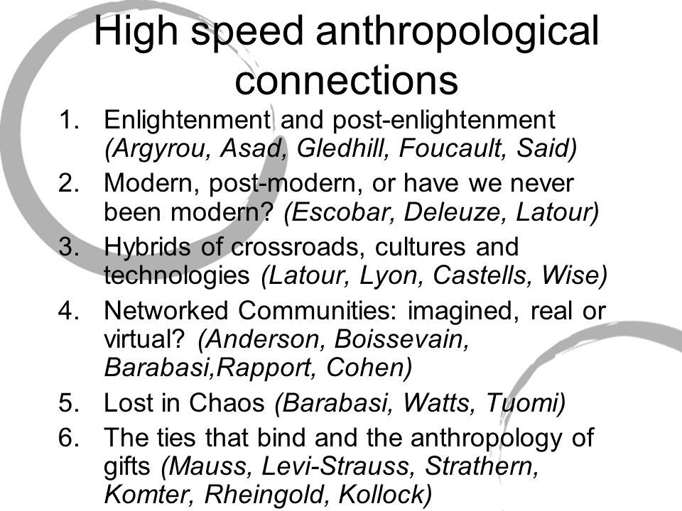 High speed anthropological connections 1.Enlightenment and post-enlightenment (Argyrou, Asad, Gledhill, Foucault, Said) 2.Modern, post-modern, or have we never been modern.