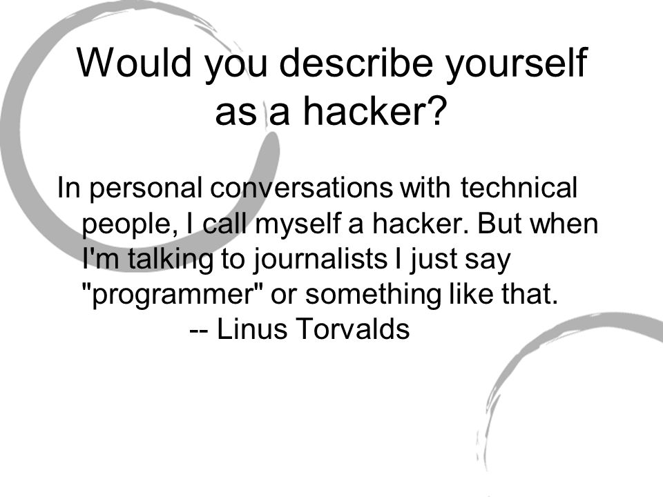Would you describe yourself as a hacker.