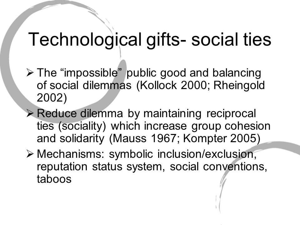 Technological gifts- social ties  The impossible public good and balancing of social dilemmas (Kollock 2000; Rheingold 2002)  Reduce dilemma by maintaining reciprocal ties (sociality) which increase group cohesion and solidarity (Mauss 1967; Kompter 2005)  Mechanisms: symbolic inclusion/exclusion, reputation status system, social conventions, taboos