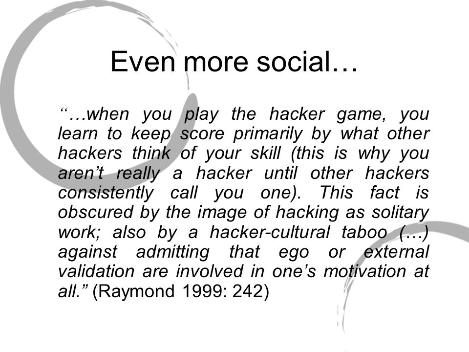 Even more social… …when you play the hacker game, you learn to keep score primarily by what other hackers think of your skill (this is why you aren't really a hacker until other hackers consistently call you one).