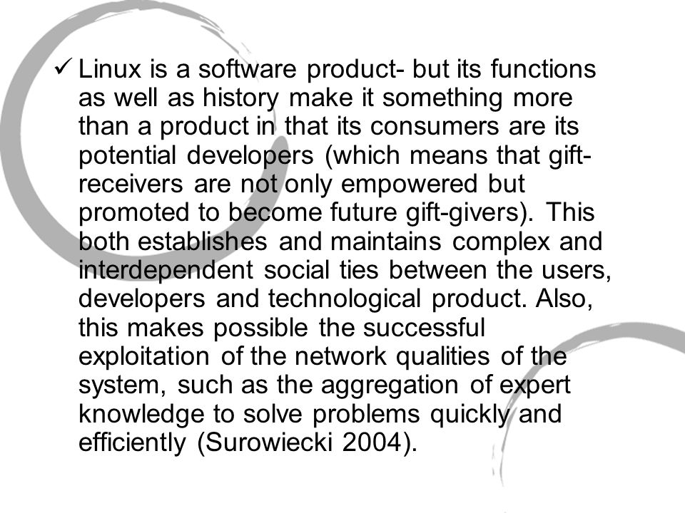 Linux is a software product- but its functions as well as history make it something more than a product in that its consumers are its potential developers (which means that gift- receivers are not only empowered but promoted to become future gift-givers).