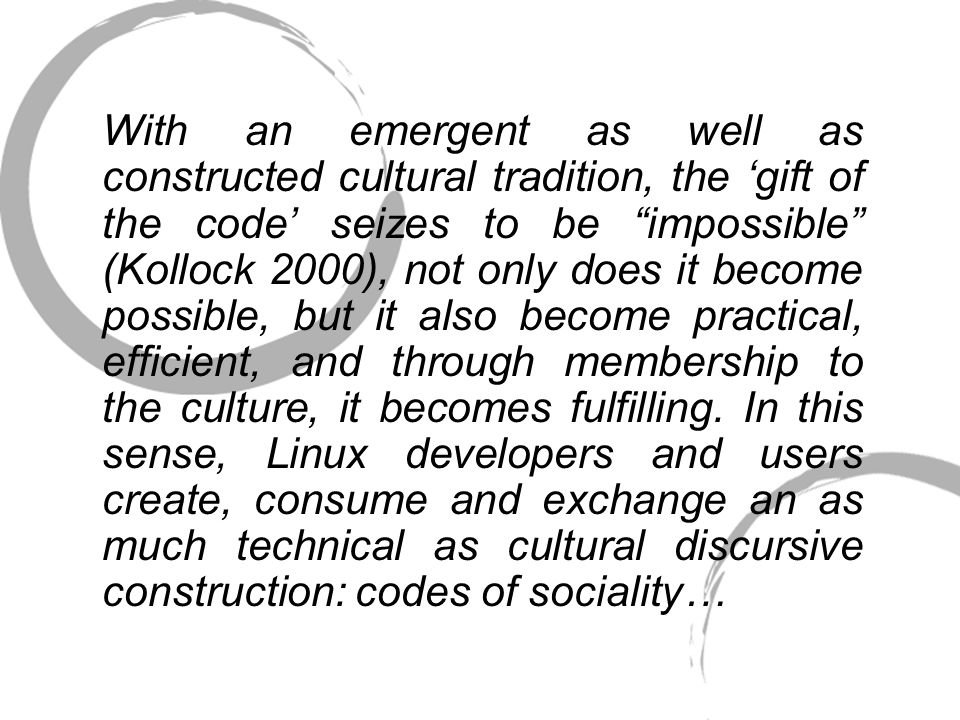 With an emergent as well as constructed cultural tradition, the 'gift of the code' seizes to be impossible (Kollock 2000), not only does it become possible, but it also become practical, efficient, and through membership to the culture, it becomes fulfilling.