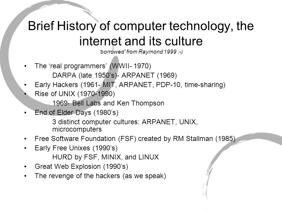 Brief History of computer technology, the internet and its culture 'borrowed' from Raymond 1999 :-) The 'real programmers' (WWII- 1970) DARPA (late 1950's)- ARPANET (1969) Early Hackers (1961- MIT, ARPANET, PDP-10, time-sharing) Rise of UNIX (1970-1990) 1969- Bell Labs and Ken Thompson End of Elder Days (1980's) 3 distinct computer cultures: ARPANET, UNIX, microcomputers Free Software Foundation (FSF) created by RM Stallman (1985) Early Free Unixes (1990's) HURD by FSF, MINIX, and LINUX Great Web Explosion (1990's) The revenge of the hackers (as we speak)