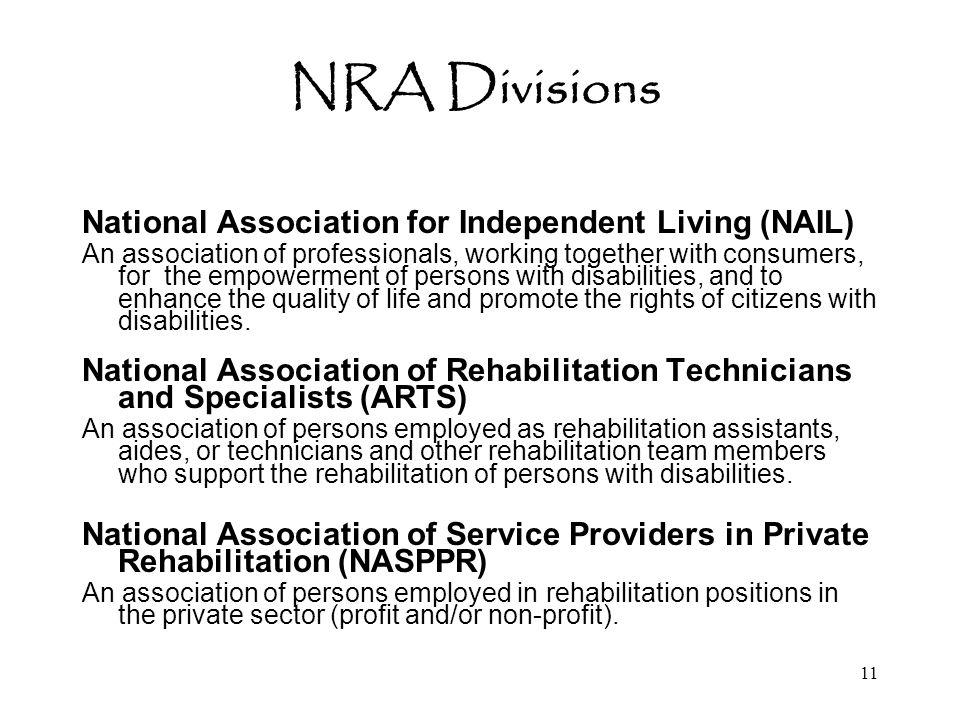 11 NRA Divisions National Association for Independent Living (NAIL) An association of professionals, working together with consumers, for the empowerment of persons with disabilities, and to enhance the quality of life and promote the rights of citizens with disabilities.
