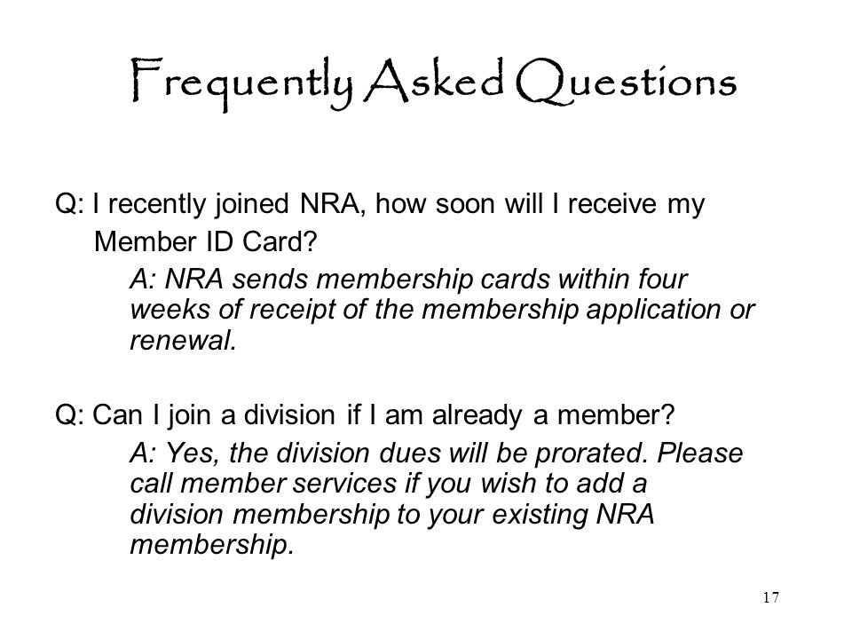 17 Frequently Asked Questions Q: I recently joined NRA, how soon will I receive my Member ID Card.