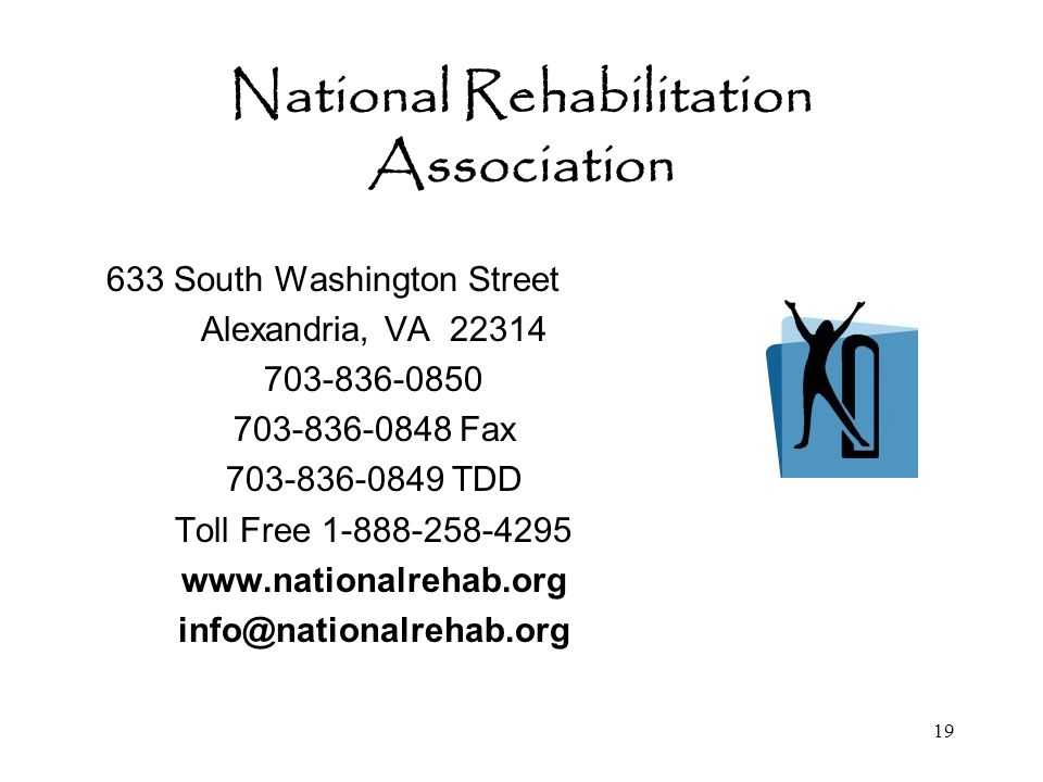 19 National Rehabilitation Association 633 South Washington Street Alexandria, VA 22314 703-836-0850 703-836-0848 Fax 703-836-0849 TDD Toll Free 1-888-258-4295 www.nationalrehab.org info@nationalrehab.org