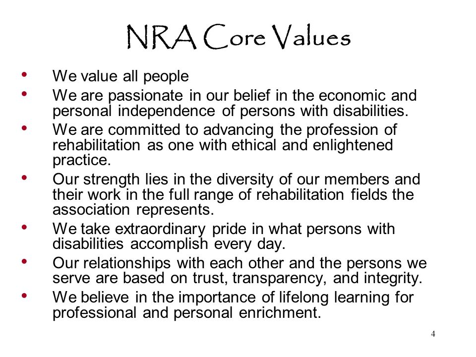 4 NRA Core Values We value all people We are passionate in our belief in the economic and personal independence of persons with disabilities.