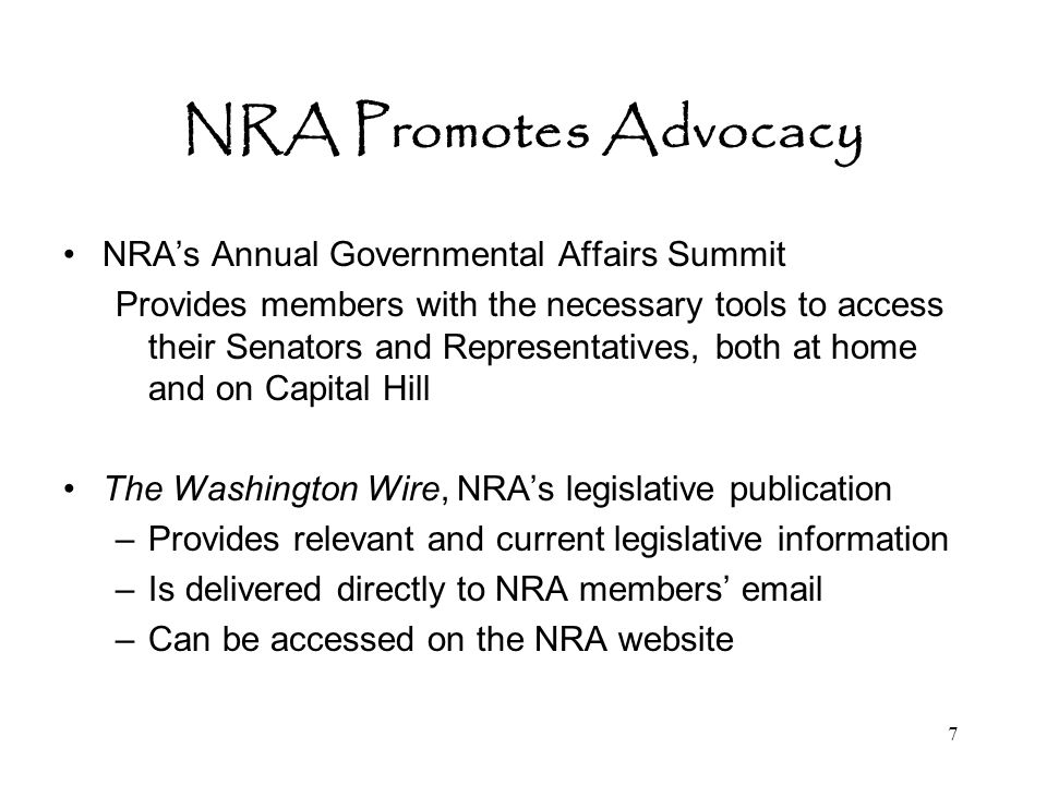 7 NRA Promotes Advocacy NRA's Annual Governmental Affairs Summit Provides members with the necessary tools to access their Senators and Representatives, both at home and on Capital Hill The Washington Wire, NRA's legislative publication –Provides relevant and current legislative information –Is delivered directly to NRA members' email –Can be accessed on the NRA website