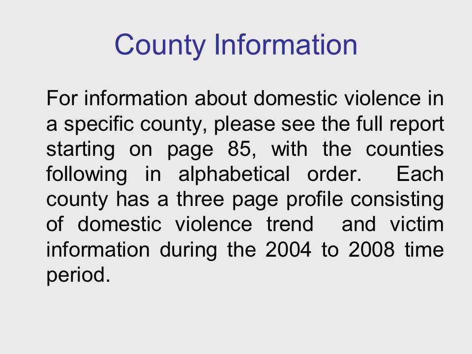 County Information For information about domestic violence in a specific county, please see the full report starting on page 85, with the counties fol